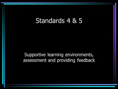 Standards 4 & 5 Supportive learning environments, assessment and providing feedback.
