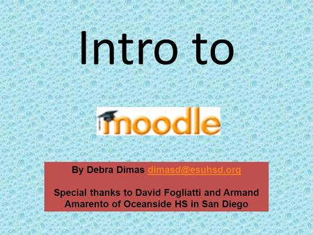 Intro to By Debra Dimas Special thanks to David Fogliatti and Armand Amarento of Oceanside HS in San Diego.