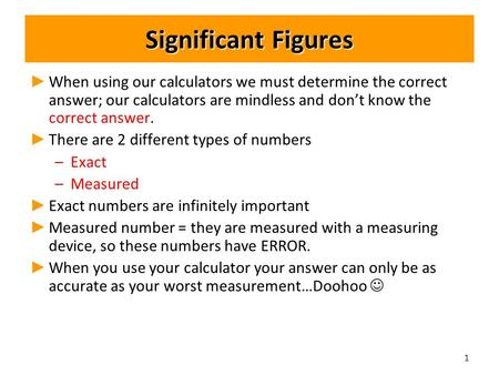 Significant Figures ► ► When using our calculators we must determine the correct answer; our calculators are mindless and don't know the correct answer.