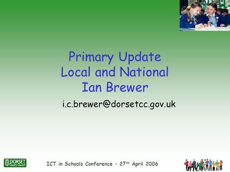 ICT in Schools Conference – 27 th April 2006 Primary Update Local and National Ian Brewer