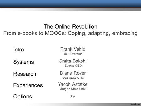 Diane Rover The Online Revolution From e-books to MOOCs: Coping, adapting, embracing Frank Vahid UC Riverside Intro Systems Research Experiences Options.