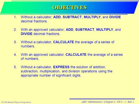 ABC/ Mathematics / Chapter 3 / TP 3 - 1 / Rev 1 © 2003 General Physics Corporation OBJECTIVES 1.Without a calculator; ADD, SUBTRACT, MULTIPLY, and DIVIDE.