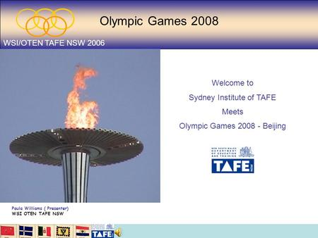 Olympic Games 2008 WSI/OTEN TAFE NSW 2006 Welcome to Sydney Institute of TAFE Meets Olympic Games 2008 - Beijing Paula Williams ( Presenter) WSI OTEN TAFE.