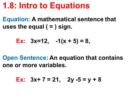 1.8: Intro to Equations Equation: A mathematical sentence that uses the equal ( = ) sign. Ex: 3x=12, -1(x + 5) = 8, Open Sentence: An equation that contains.