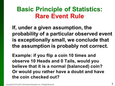 1 Copyright © 2010, 2007, 2004 Pearson Education, Inc. All Rights Reserved. Basic Principle of Statistics: Rare Event Rule If, under a given assumption,