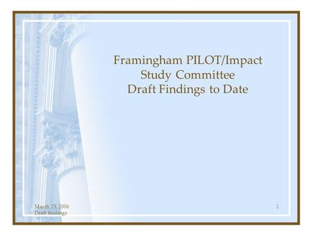 March 23, 2006 Draft findings 1 Framingham PILOT/Impact Study Committee Draft Findings to Date.