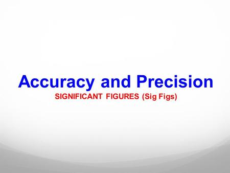 Accuracy and Precision SIGNIFICANT FIGURES (Sig Figs)