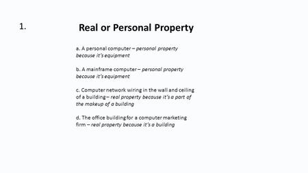 1. Real or Personal Property a. A personal computer – personal property because it's equipment b. A mainframe computer – personal property because it's.
