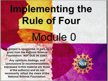 Implementing the Rule of Four Module 0 This project is sponsored, in part, by a grant from the National Science Foundation: NSF DUE 06 32883. Any opinions,