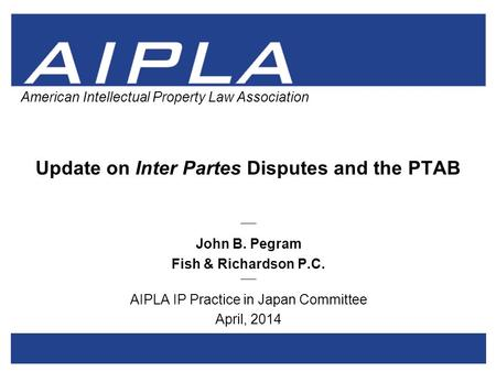 1 1 AIPLA Firm Logo American Intellectual Property Law Association Update on Inter Partes Disputes and the PTAB _____ John B. Pegram Fish & Richardson.