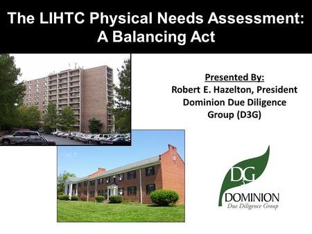 The LIHTC Physical Needs Assessment: A Balancing Act Presented By: Robert E. Hazelton, President Dominion Due Diligence Group (D3G)