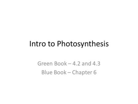 Intro to Photosynthesis Green Book – 4.2 and 4.3 Blue Book – Chapter 6.