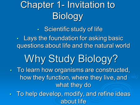 Chapter 1- Invitation to Biology Scientific study of life Scientific study of life Lays the foundation for asking basic questions about life and the natural.
