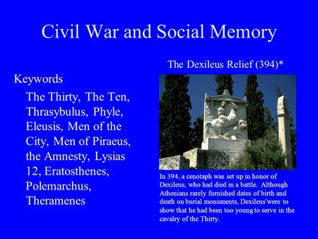 Civil War and Social Memory Keywords The Thirty, The Ten, Thrasybulus, Phyle, Eleusis, Men of the City, Men of Piraeus, the Amnesty, Lysias 12, Eratosthenes,