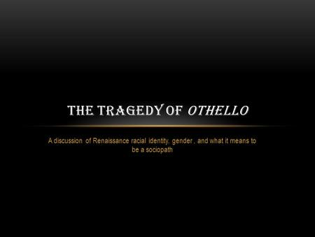 A discussion of Renaissance racial identity, gender, and what it means to be a sociopath THE TRAGEDY OF OTHELLO.