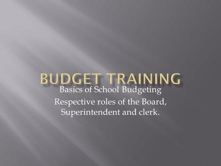 Basics of School Budgeting Respective roles of the Board, Superintendent and clerk.