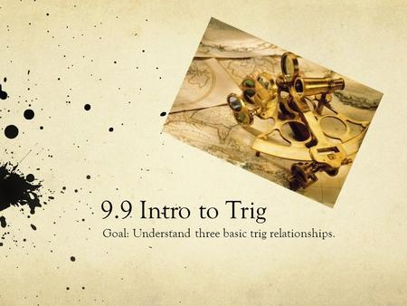 9.9 Intro to Trig Goal: Understand three basic trig relationships.