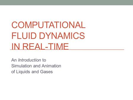 COMPUTATIONAL FLUID DYNAMICS IN REAL-TIME An Introduction to Simulation and Animation of Liquids and Gases.