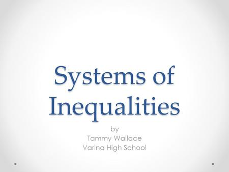 Systems of Inequalities by Tammy Wallace Varina High School.