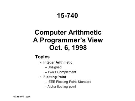 Computer Arithmetic A Programmer's View Oct. 6, 1998 Topics Integer Arithmetic –Unsigned –Two's Complement Floating Point –IEEE Floating Point Standard.