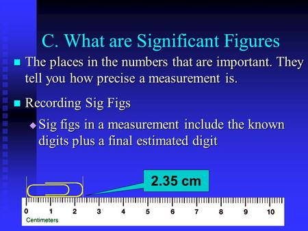 C. What are Significant Figures The places in the numbers that are important. They tell you how precise a measurement is. The places in the numbers that.