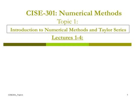 CISE301_Topic11 CISE-301: Numerical Methods Topic 1: Introduction to Numerical Methods and Taylor Series Lectures 1-4:
