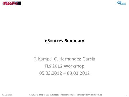 ESources Summary T. Kamps, C. Hernandez-Garcia FLS 2012 Workshop 05.03.2012 – 09.03.2012 03.05.2012FLS 2012 | Intro to WG eSources | Thorsten Kamps |