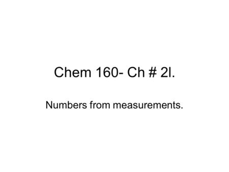 Chem 160- Ch # 2l. Numbers from measurements.. Measurements Experiments are performed. Numerical values or data are obtained from these measurements.