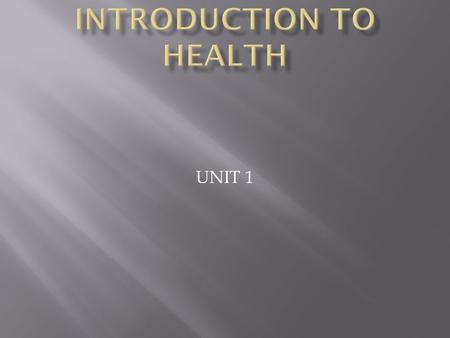 UNIT 1.  Health is the condition of your physical, emotional, mental and social well-being.