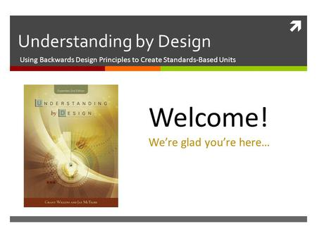  Understanding by Design Using Backwards Design Principles to Create Standards-Based Units Welcome! We're glad you're here…