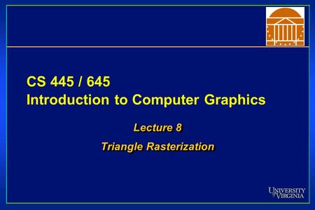 CS 445 / 645 Introduction to Computer Graphics Lecture 8 Triangle Rasterization Lecture 8 Triangle Rasterization.
