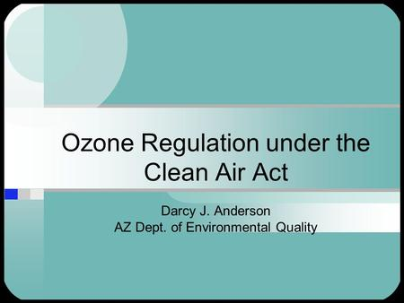 Ozone Regulation under the Clean Air Act Darcy J. Anderson AZ Dept. of Environmental Quality.