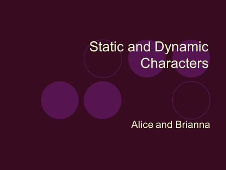 Static and Dynamic Characters Alice and Brianna. Static Characters Stay the same throughout story. The character doesn't develop. Usually not as complex.