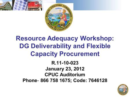 Resource Adequacy Workshop: DG Deliverability and Flexible Capacity Procurement R.11-10-023 January 23, 2012 CPUC Auditorium Phone ‐ 866 758 1675; Code: