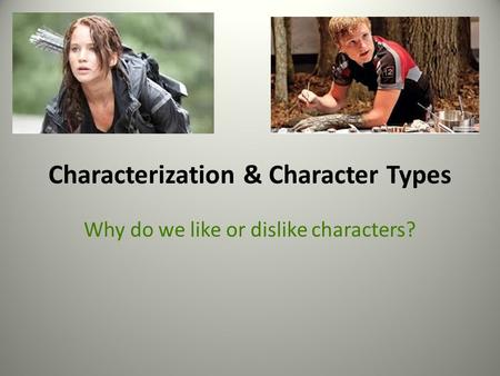 Characterization & Character Types Why do we like or dislike characters?