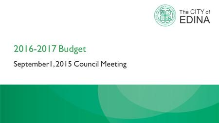 The CITY of EDINA 2016-2017 Budget September1, 2015 Council Meeting.