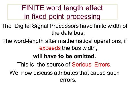 FINITE word length effect in fixed point processing The Digital Signal Processors have finite width of the data bus. The word-length after mathematical.