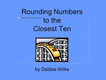 Rounding Numbers to the Closest Ten by Debbie Wilks.