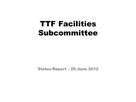 TTF Facilities Subcommittee Status Report – 26 June 2012.