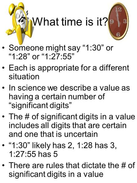 "What time is it? Someone might say ""1:30"" or ""1:28"" or ""1:27:55"" Each is appropriate for a different situation In science we describe a value as having."