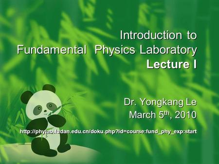 Introduction to Fundamental Physics Laboratory Lecture I Dr. Yongkang Le March 5 th, 2010