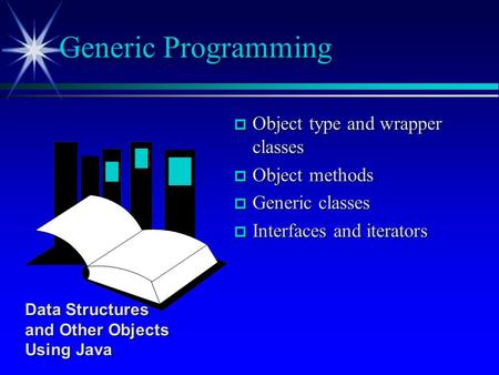 P Object type and wrapper classes p Object methods p Generic classes p Interfaces and iterators Generic Programming Data Structures and Other Objects Using.