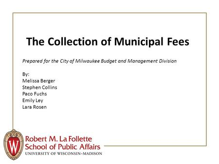 The Collection of Municipal Fees Prepared for the City of Milwaukee Budget and Management Division By: Melissa Berger Stephen Collins Paco Fuchs Emily.