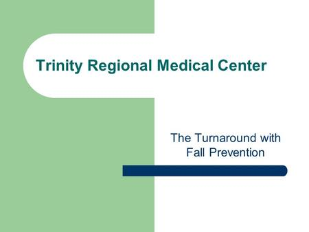 Trinity Regional Medical Center The Turnaround with Fall Prevention.