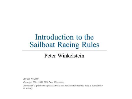 Introduction to the Sailboat Racing Rules Peter Winkelstein Revised 5/6/2009 Copyright 2005, 2006, 2009 Peter Winkelstein Permission is granted to reproduce.