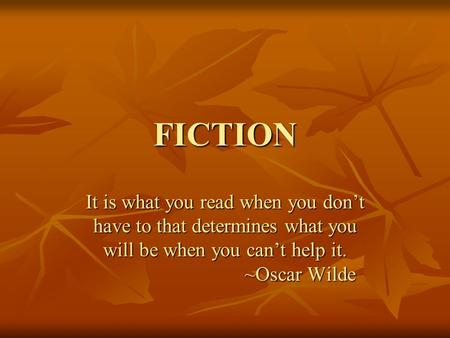 FICTION It is what you read when you don't have to that determines what you will be when you can't help it. ~Oscar Wilde ~Oscar Wilde.