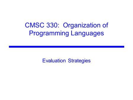 CMSC 330: Organization of Programming Languages Evaluation Strategies.