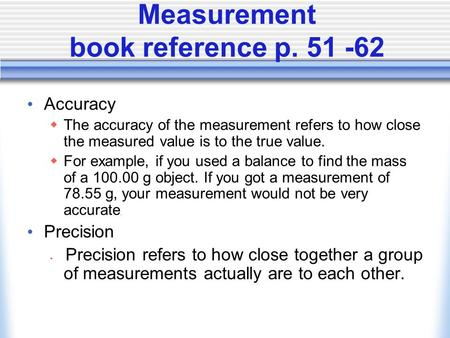 Measurement book reference p. 51 -62 Accuracy  The accuracy of the measurement refers to how close the measured value is to the true value.  For example,