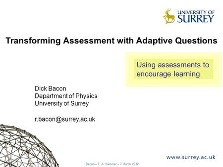 1 Bacon – T. A. Webinar – 7 March 2012 Transforming Assessment with Adaptive Questions Dick Bacon Department of Physics University of Surrey