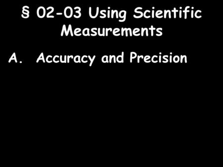 1 § 02-03 Using Scientific Measurements A. Accuracy and Precision.